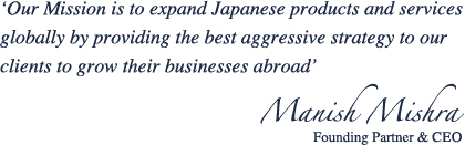 'Our Mission is to expand Japanese products and services globally to boost the economy by providing the best aggressive strategy to our clients to grow their businesses abroad'